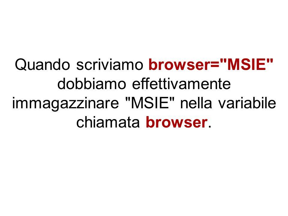 Quando scriviamo browser= MSIE dobbiamo effettivamente immagazzinare MSIE nella variabile chiamata browser.