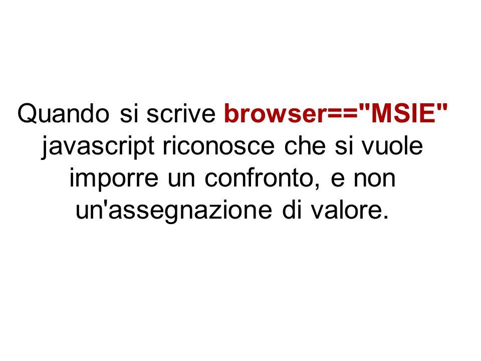 Quando si scrive browser== MSIE javascript riconosce che si vuole imporre un confronto, e non un assegnazione di valore.