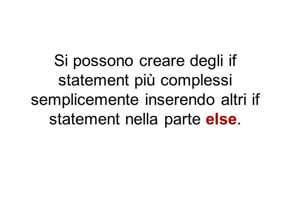 Si possono creare degli if statement più complessi semplicemente inserendo altri if statement nella parte else.