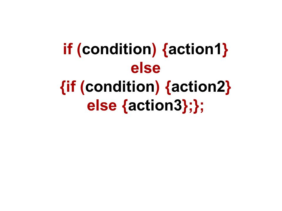 if (condition) {action1} else {if (condition) {action2} else {action3};};