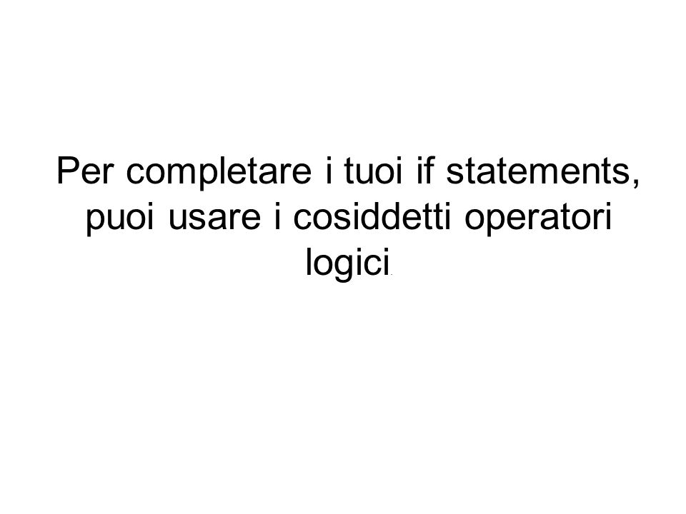 Per completare i tuoi if statements, puoi usare i cosiddetti operatori logici.
