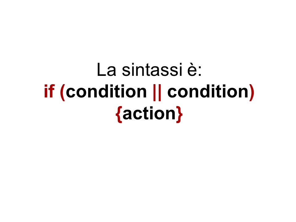 La sintassi è: if (condition || condition) {action}