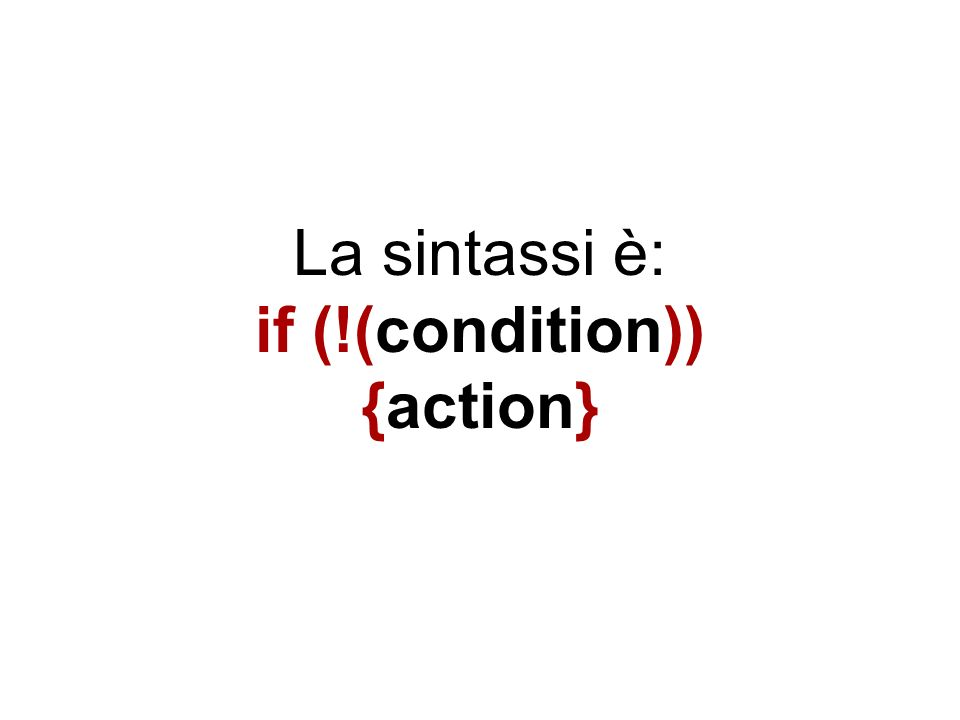 La sintassi è: if (!(condition)) {action}