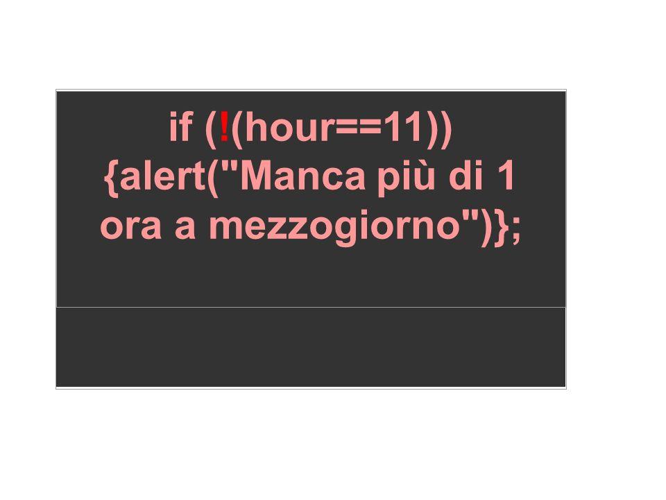 if (!(hour==11)) {alert( Manca più di 1 ora a mezzogiorno )};
