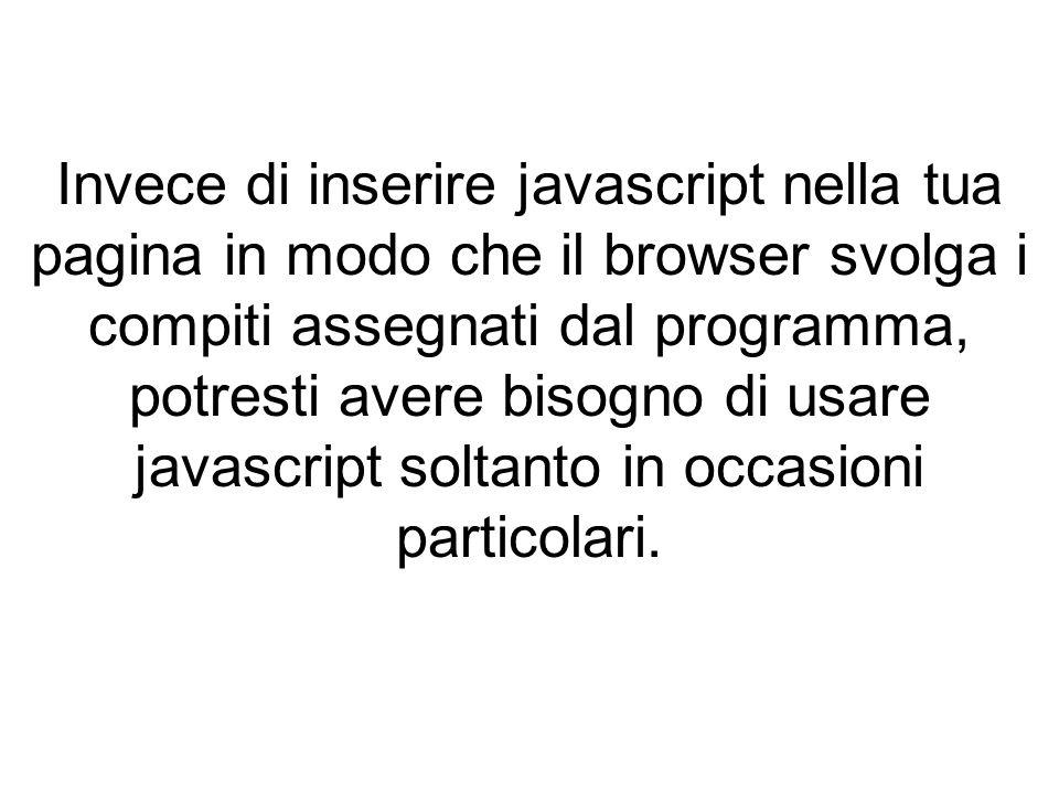 Invece di inserire javascript nella tua pagina in modo che il browser svolga i compiti assegnati dal programma, potresti avere bisogno di usare javascript soltanto in occasioni particolari.