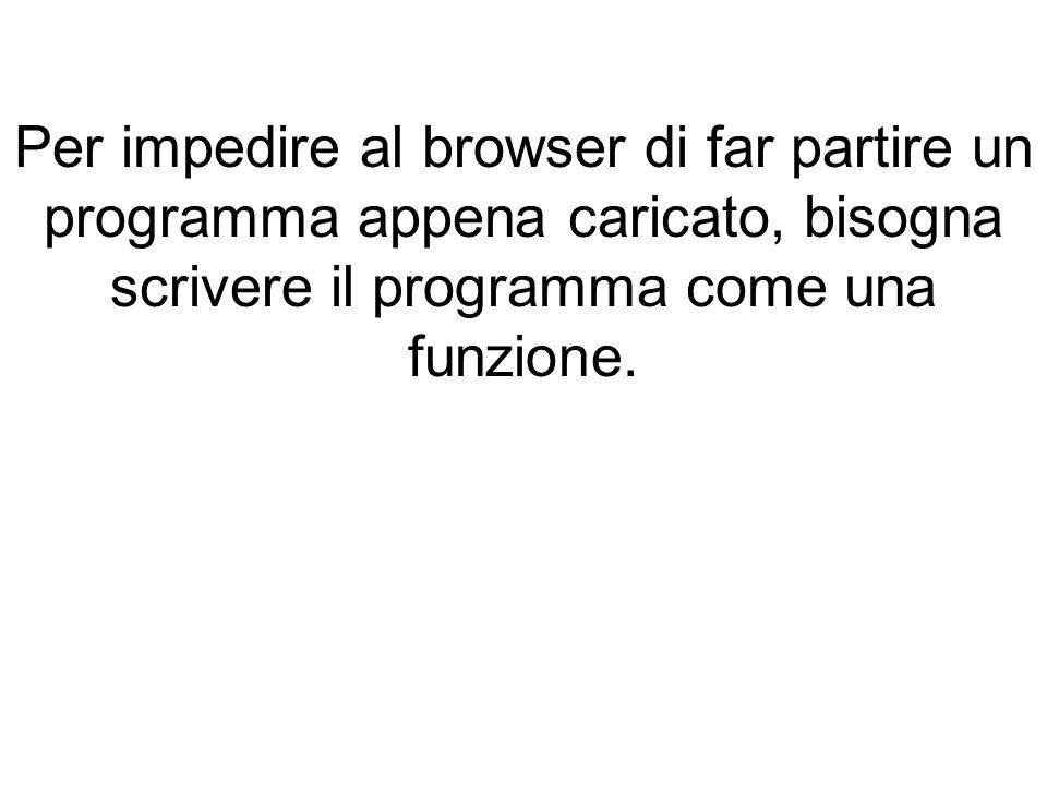 Per impedire al browser di far partire un programma appena caricato, bisogna scrivere il programma come una funzione.