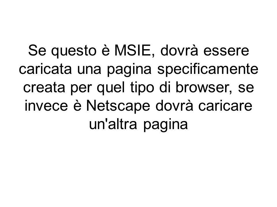 Se questo è MSIE, dovrà essere caricata una pagina specificamente creata per quel tipo di browser, se invece è Netscape dovrà caricare un altra pagina