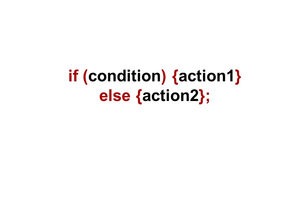 if (condition) {action1} else {action2};