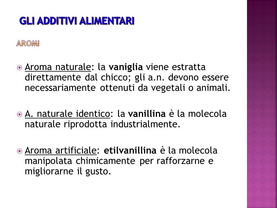 Aroma naturale: la vaniglia viene estratta direttamente dal chicco; gli a.n. devono essere necessariamente ottenuti da vegetali o animali. A. naturale
