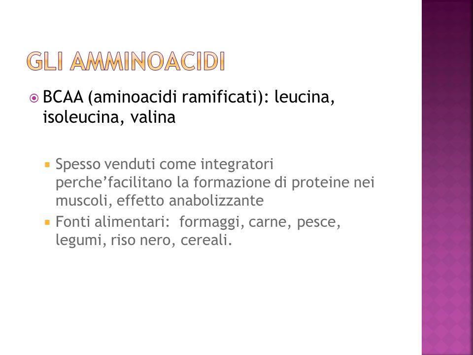 BCAA (aminoacidi ramificati): leucina, isoleucina, valina Spesso venduti come integratori perchefacilitano la formazione di proteine nei muscoli, effe