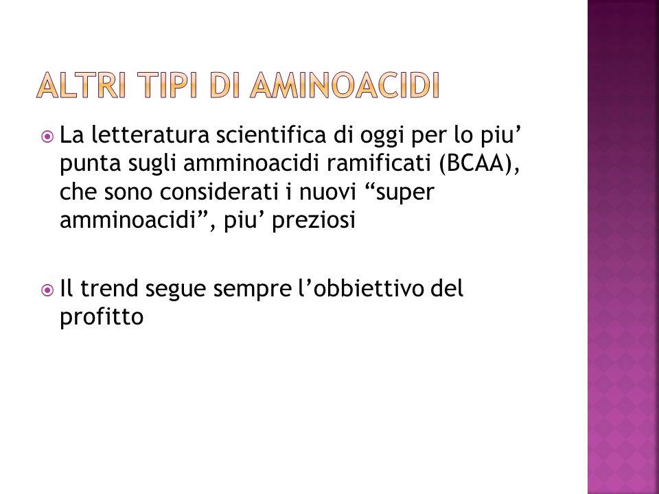 La letteratura scientifica di oggi per lo piu punta sugli amminoacidi ramificati (BCAA), che sono considerati i nuovi super amminoacidi, piu preziosi