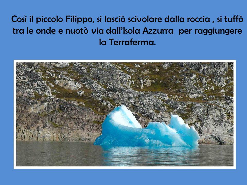 Così il piccolo Filippo, si lasciò scivolare dalla roccia, si tuffò tra le onde e nuotò via dallIsola Azzurra per raggiungere la Terraferma.