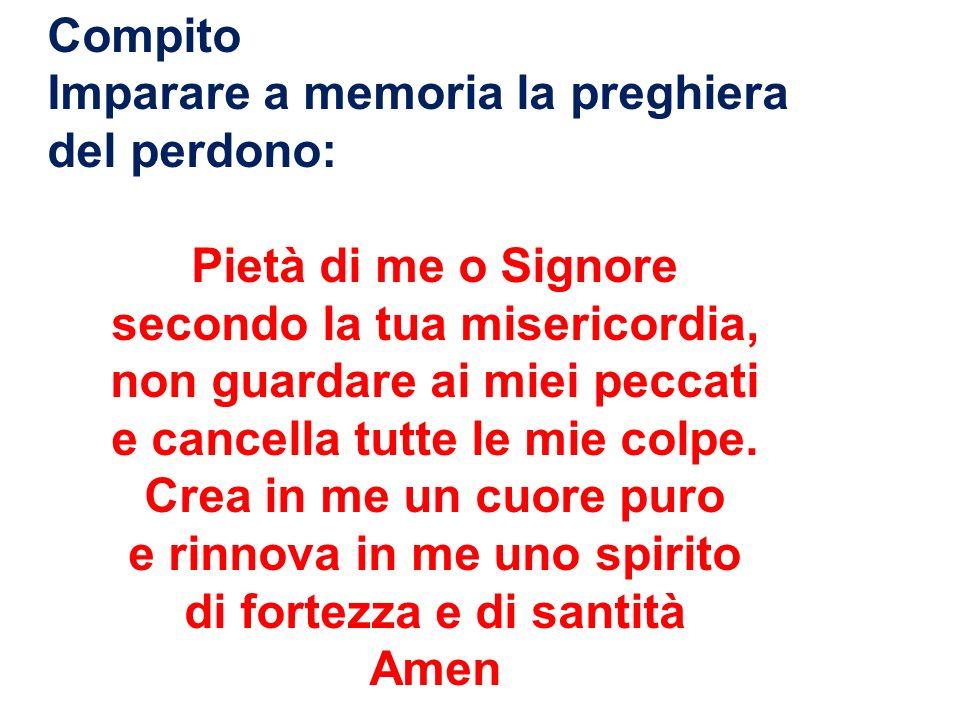 Compito Imparare a memoria la preghiera del perdono: Pietà di me o Signore secondo la tua misericordia, non guardare ai miei peccati e cancella tutte