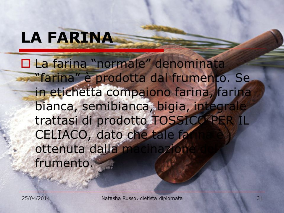 25/04/2014Natasha Russo, dietista diplomata31 LA FARINA La farina normale denominata farina è prodotta dal frumento. Se in etichetta compaiono farina,