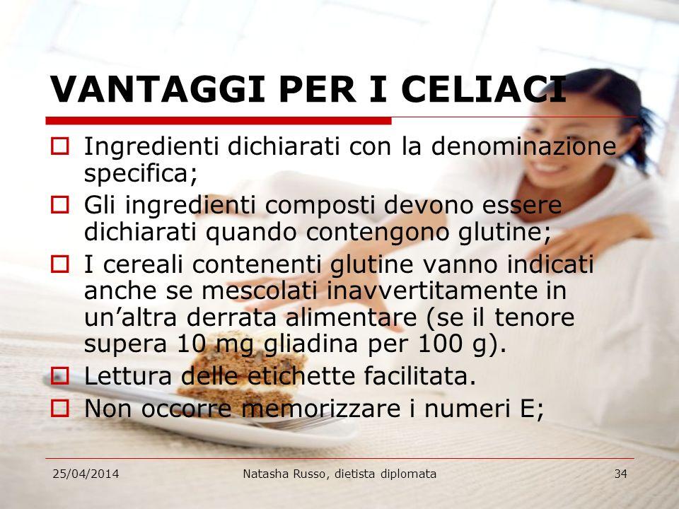 25/04/2014Natasha Russo, dietista diplomata34 VANTAGGI PER I CELIACI Ingredienti dichiarati con la denominazione specifica; Gli ingredienti composti d