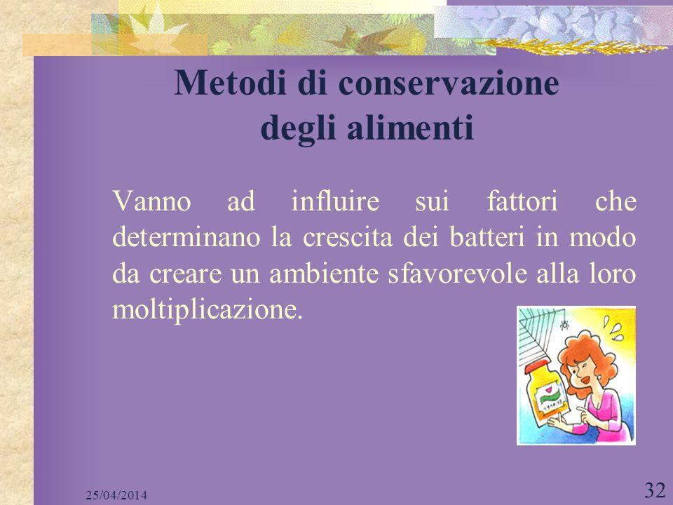 25/04/2014 32 Metodi di conservazione degli alimenti Vanno ad influire sui fattori che determinano la crescita dei batteri in modo da creare un ambien