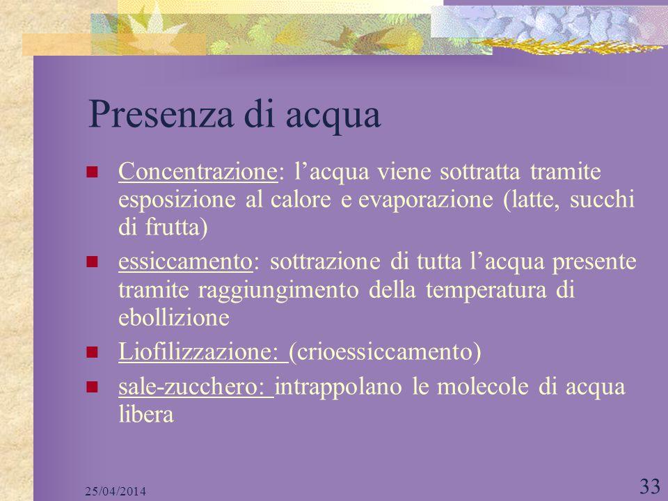 25/04/2014 33 Presenza di acqua Concentrazione: lacqua viene sottratta tramite esposizione al calore e evaporazione (latte, succhi di frutta) essiccam