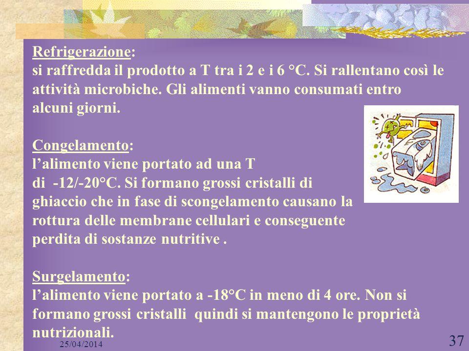 25/04/2014 37 Refrigerazione: si raffredda il prodotto a T tra i 2 e i 6 °C. Si rallentano così le attività microbiche. Gli alimenti vanno consumati e