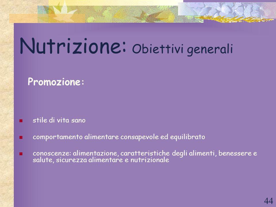 44 Nutrizione: Obiettivi generali stile di vita sano comportamento alimentare consapevole ed equilibrato conoscenze: alimentazione, caratteristiche de