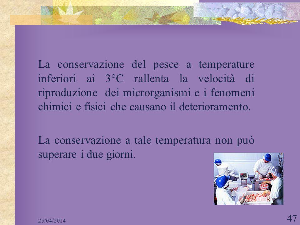 25/04/2014 47 La conservazione del pesce a temperature inferiori ai 3°C rallenta la velocità di riproduzione dei microrganismi e i fenomeni chimici e