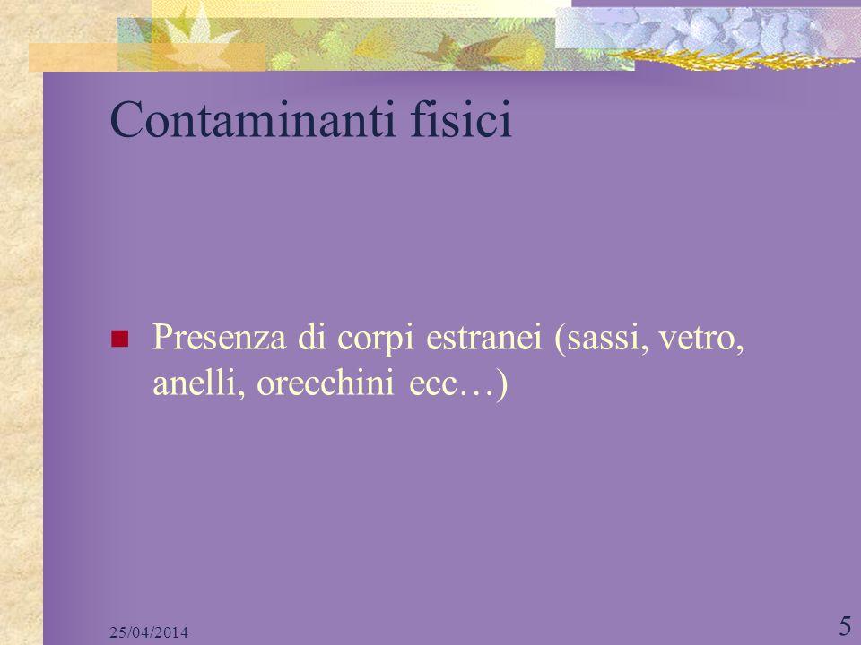 25/04/2014 5 Contaminanti fisici Presenza di corpi estranei (sassi, vetro, anelli, orecchini ecc…)