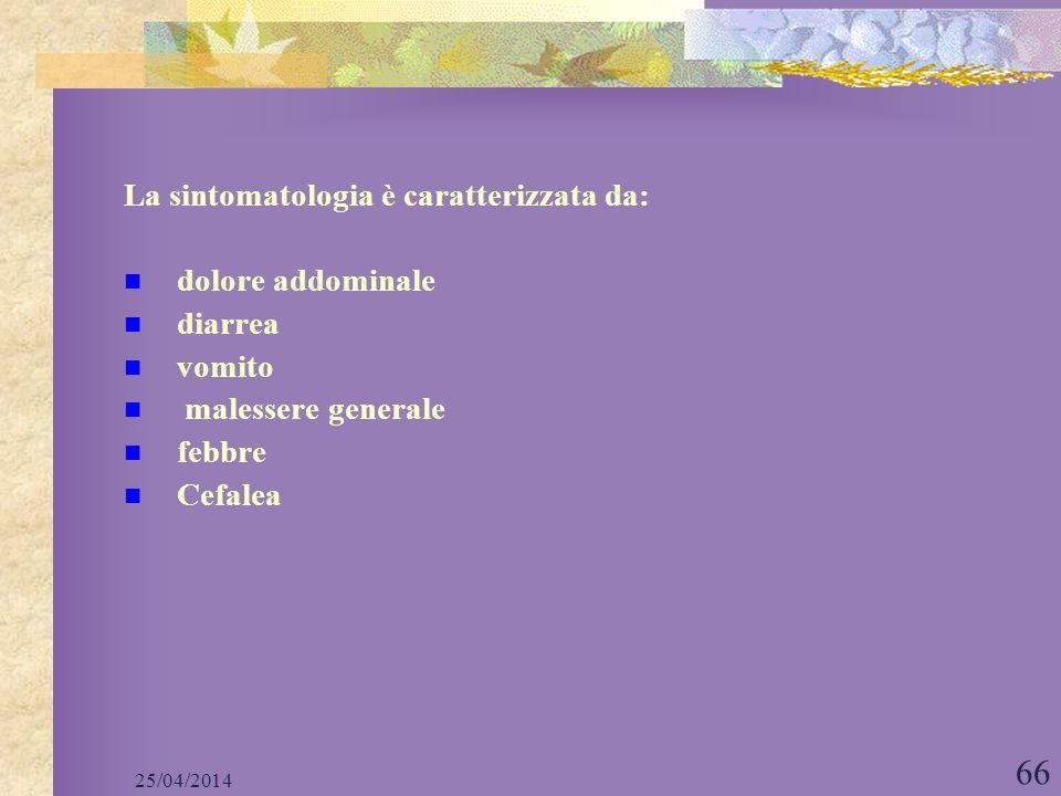 25/04/2014 66 La sintomatologia è caratterizzata da: dolore addominale diarrea vomito malessere generale febbre Cefalea
