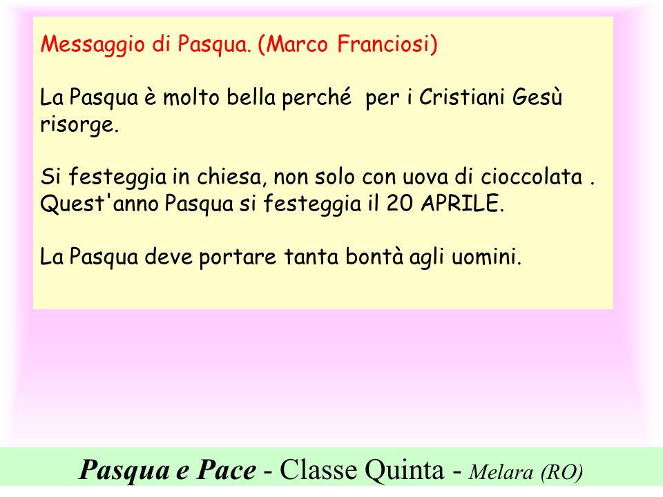 Pasqua e Pace - Classe Quinta - Melara (RO) Messaggio di Pasqua. (Marco Franciosi) La Pasqua è molto bella perché per i Cristiani Gesù risorge. Si fes