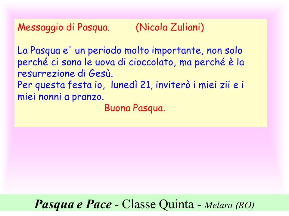 Pasqua e Pace - Classe Quinta - Melara (RO) Messaggio di Pasqua. (Nicola Zuliani) La Pasqua e' un periodo molto importante, non solo perché ci sono le