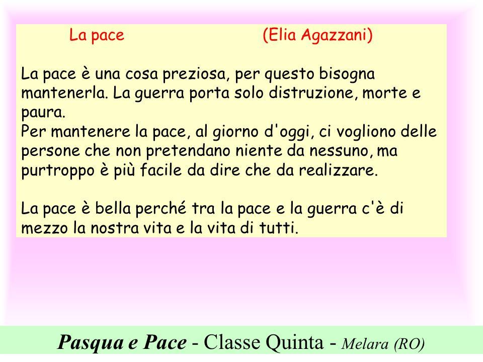 Pasqua e Pace - Classe Quinta - Melara (RO) La pace (Elia Agazzani) La pace è una cosa preziosa, per questo bisogna mantenerla. La guerra porta solo d