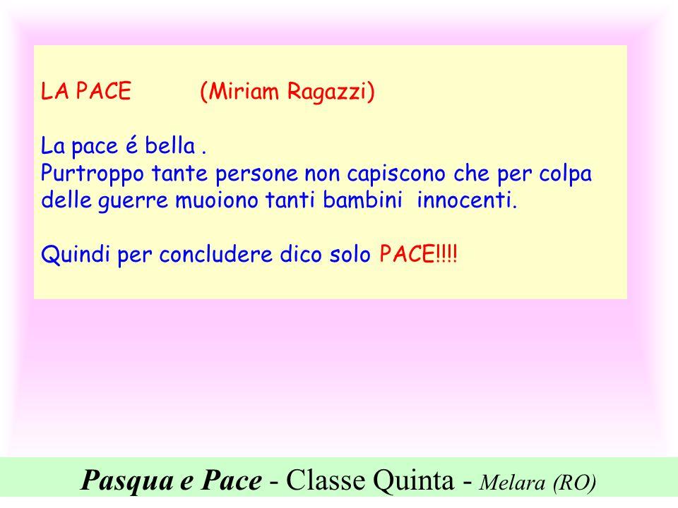 Pasqua e Pace - Classe Quinta - Melara (RO) LA PACE (Miriam Ragazzi) La pace é bella. Purtroppo tante persone non capiscono che per colpa delle guerre