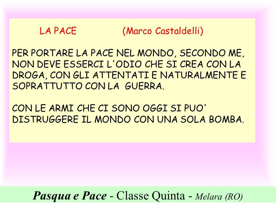 Pasqua e Pace - Classe Quinta - Melara (RO) LA PACE (Marco Castaldelli) PER PORTARE LA PACE NEL MONDO, SECONDO ME, NON DEVE ESSERCI L'ODIO CHE SI CREA