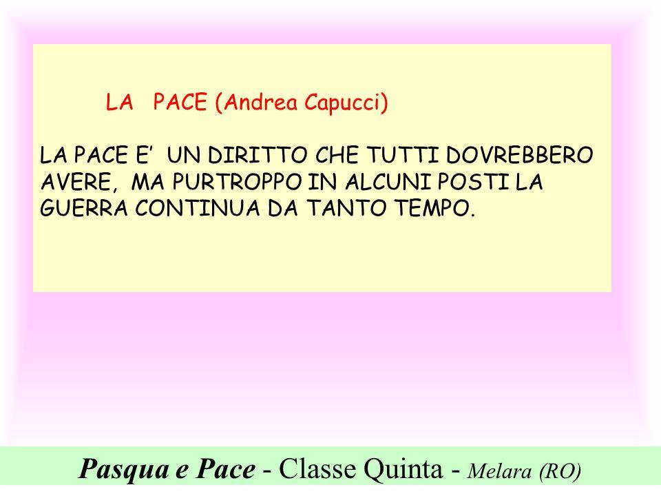 Pasqua e Pace - Classe Quinta - Melara (RO) LA PACE (Andrea Capucci) LA PACE E UN DIRITTO CHE TUTTI DOVREBBERO AVERE, MA PURTROPPO IN ALCUNI POSTI LA
