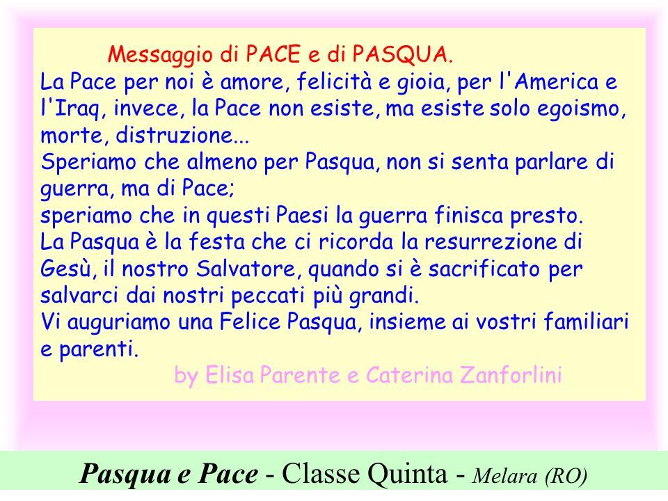 Pasqua e Pace - Classe Quinta - Melara (RO) Messaggio di PACE e di PASQUA. La Pace per noi è amore, felicità e gioia, per l'America e l'Iraq, invece,