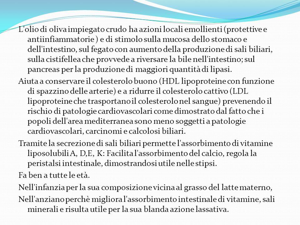 L'olio di oliva impiegato crudo ha azioni locali emollienti (protettive e antiinfiammatorie ) e di stimolo sulla mucosa dello stomaco e dell'intestino