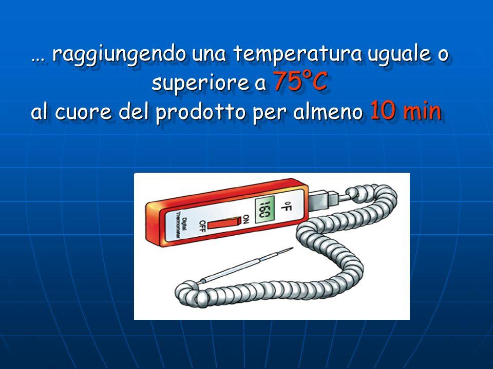 … raggiungendo una temperatura uguale o superiore a 75°C superiore a 75°C al cuore del prodotto per almeno 10 min … raggiungendo una temperatura ugual