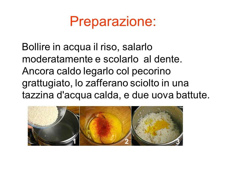 Preparazione: Bollire in acqua il riso, salarlo moderatamente e scolarlo al dente. Ancora caldo legarlo col pecorino grattugiato, lo zafferano sciolto