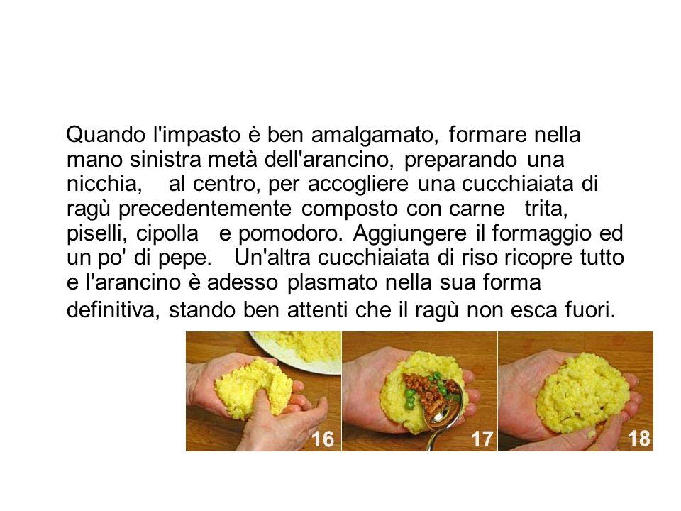 Quando l'impasto è ben amalgamato, formare nella mano sinistra metà dell'arancino, preparando una nicchia, al centro, per accogliere una cucchiaiata d