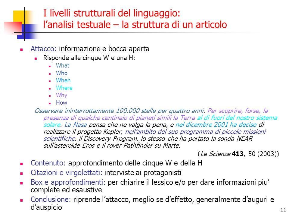 11 I livelli strutturali del linguaggio: lanalisi testuale – la struttura di un articolo Attacco: informazione e bocca aperta Risponde alle cinque W e