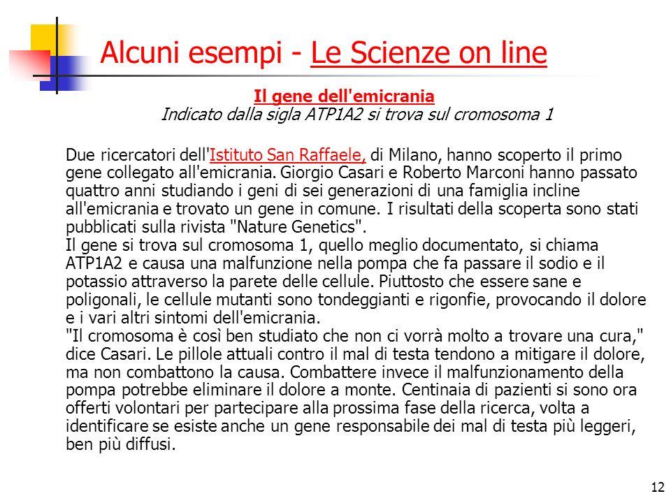 12 Alcuni esempi - Le Scienze on lineLe Scienze on line Il gene dell emicrania Il gene dell emicrania Indicato dalla sigla ATP1A2 si trova sul cromosoma 1 Due ricercatori dell Istituto San Raffaele, di Milano, hanno scoperto il primo gene collegato all emicrania.