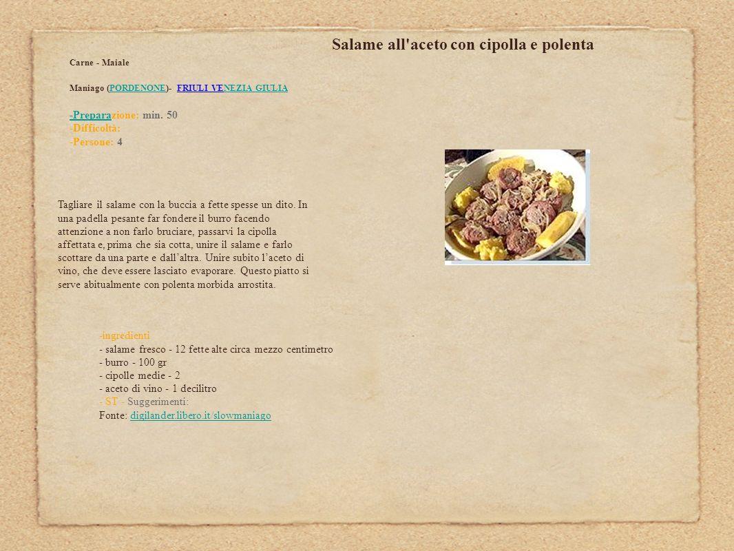 Salame all'aceto con cipolla e polenta Carne - Maiale Maniago (PORDENONE)- FRIULI VENEZIA GIULIAPORDENONENEZIA GIULIA -Prepara-Preparazione: min. 50 -