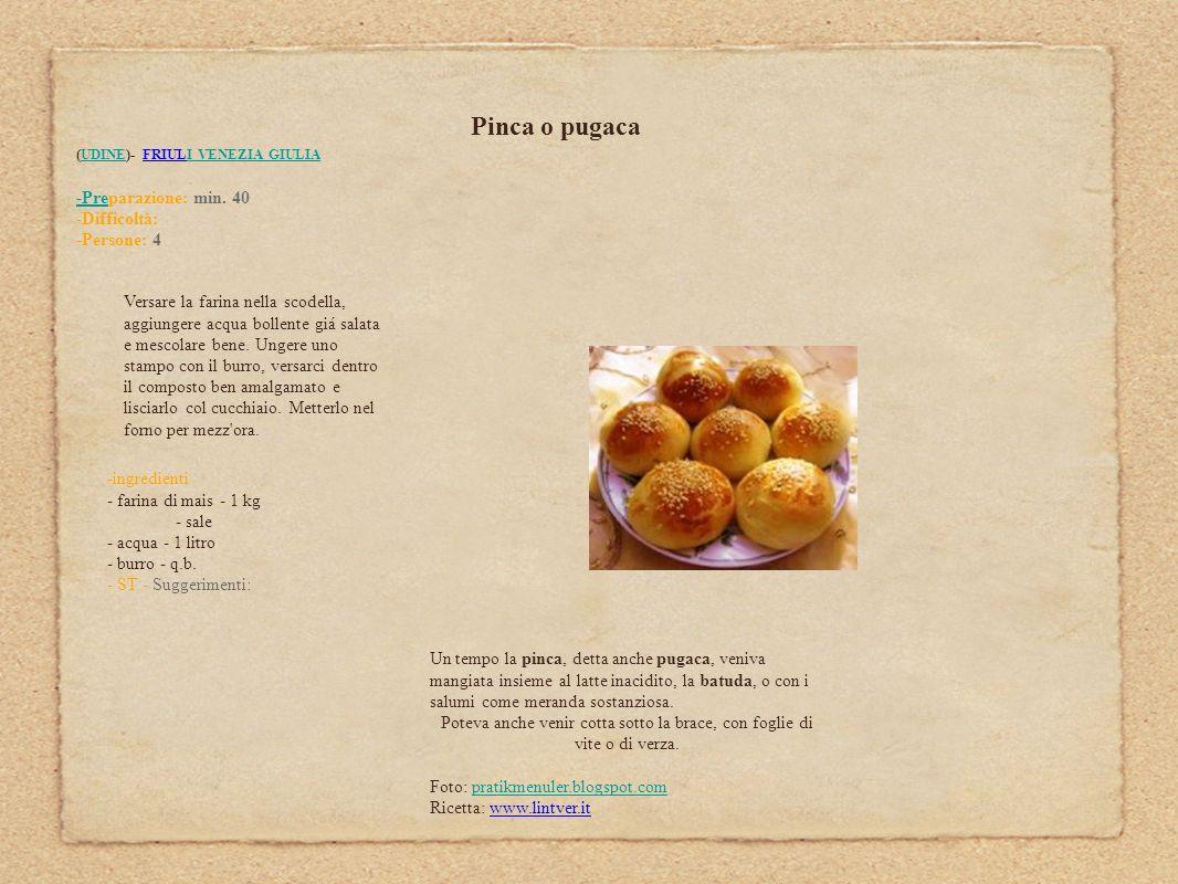 Pinca o pugaca (UDINE)- FRIULI VENEZIA GIULIAUDINEI VENEZIA GIULIA -Pre-Preparazione: min. 40 -Difficoltà: -Persone: 4 Versare la farina nella scodell