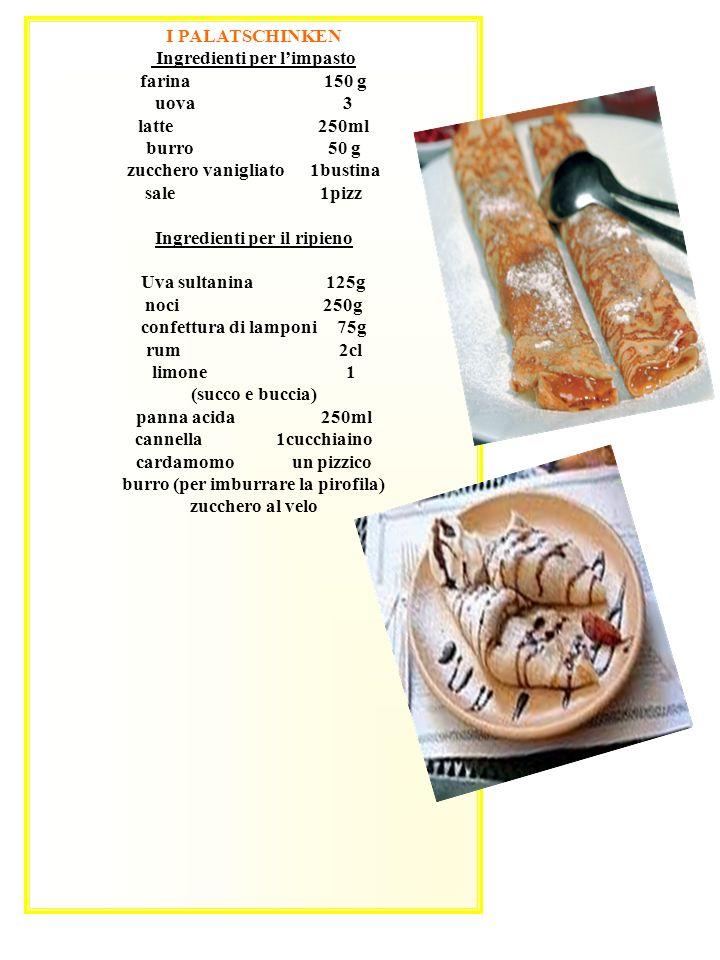 I PALATSCHINKEN Ingredienti per limpasto farina 150 g uova 3 latte 250ml burro 50 g zucchero vanigliato 1bustina sale 1pizz Ingredienti per il ripieno Uva sultanina 125g noci 250g confettura di lamponi 75g rum 2cl limone 1 (succo e buccia) panna acida 250ml cannella 1cucchiaino cardamomo un pizzico burro (per imburrare la pirofila) zucchero al velo