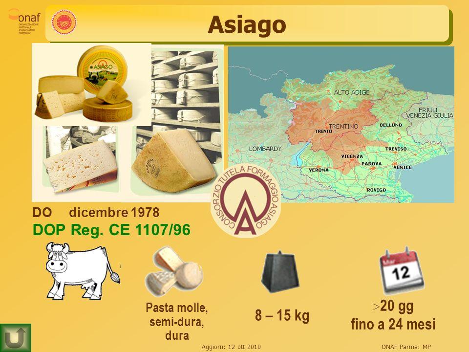 Aggiorn: 12 ott 2010ONAF Parma: MP Asiago 8 – 15 kg > 20 gg fino a 24 mesi Pasta molle, semi-dura, dura DOdicembre 1978 DOP Reg. CE 1107/96