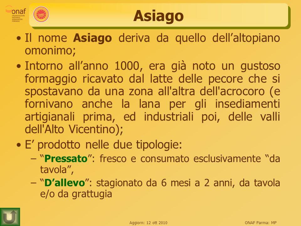 Aggiorn: 12 ott 2010ONAF Parma: MP Asiago Il nome Asiago deriva da quello dellaltopiano omonimo; Intorno allanno 1000, era già noto un gustoso formagg
