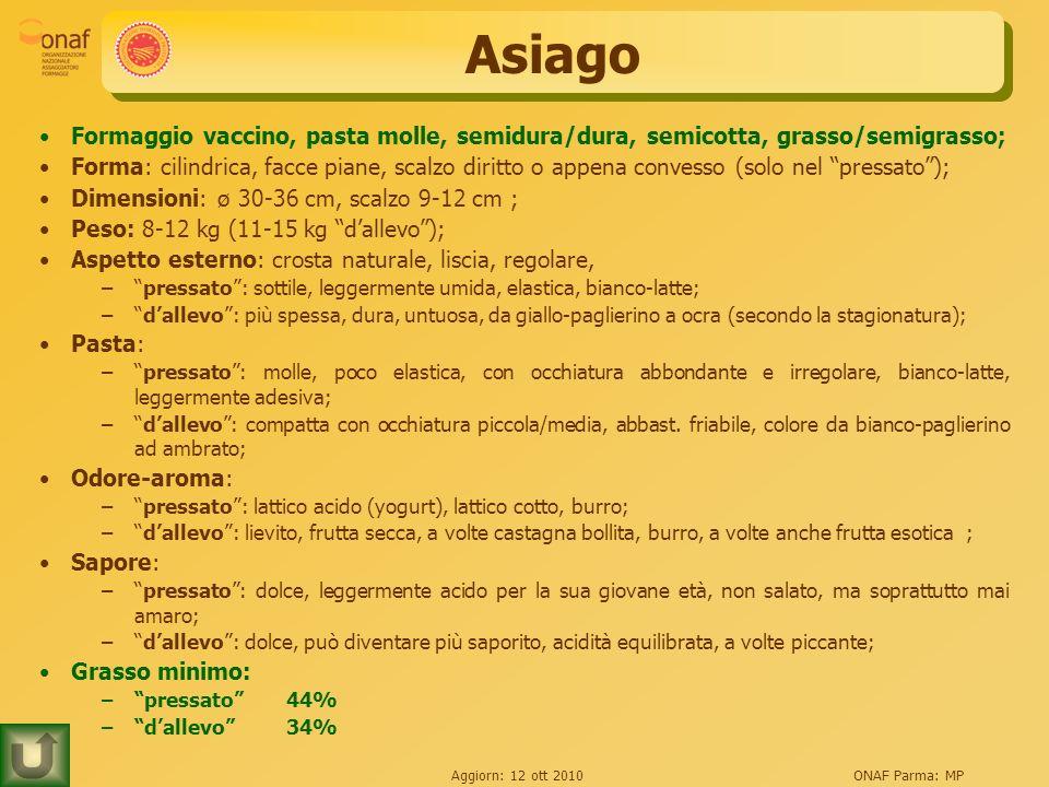 Aggiorn: 12 ott 2010ONAF Parma: MP Asiago Formaggio vaccino, pasta molle, semidura/dura, semicotta, grasso/semigrasso; Forma: cilindrica, facce piane,