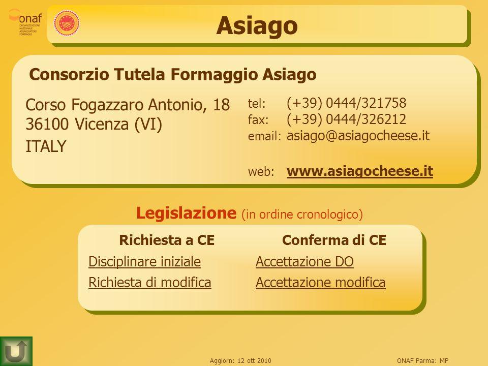 Aggiorn: 12 ott 2010ONAF Parma: MP Asiago Consorzio Tutela Formaggio Asiago Corso Fogazzaro Antonio, 18 36100 Vicenza (VI) ITALY tel: (+39) 0444/32175