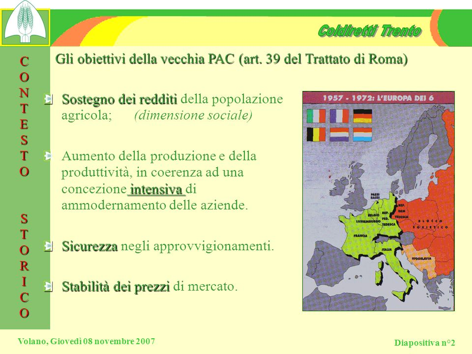 Diapositiva n°2 Volano, Giovedì 08 novembre 2007 Gli obiettivi della vecchia PAC (art. 39 del Trattato di Roma) Sostegno dei redditi Sostegno dei redd