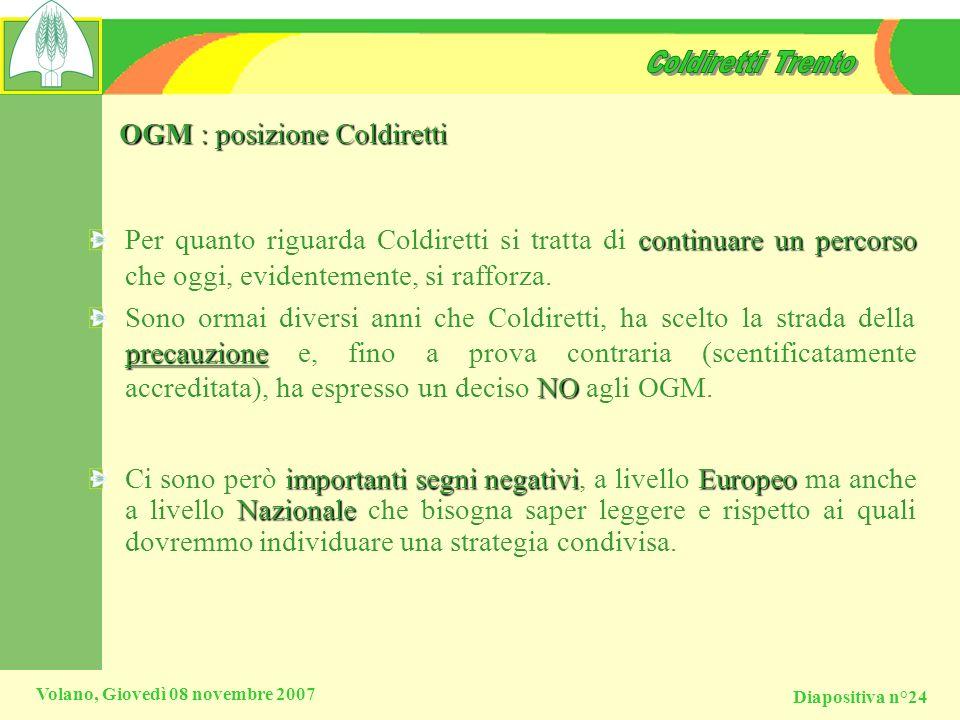Diapositiva n°24 Volano, Giovedì 08 novembre 2007 OGM : posizione Coldiretti continuare un percorso Per quanto riguarda Coldiretti si tratta di contin