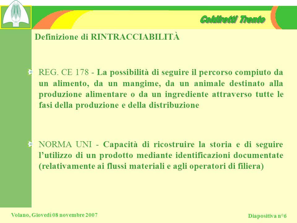 Diapositiva n°6 Volano, Giovedì 08 novembre 2007 Definizione di RINTRACCIABILITÀ REG. CE 178 - La possibilità di seguire il percorso compiuto da un al