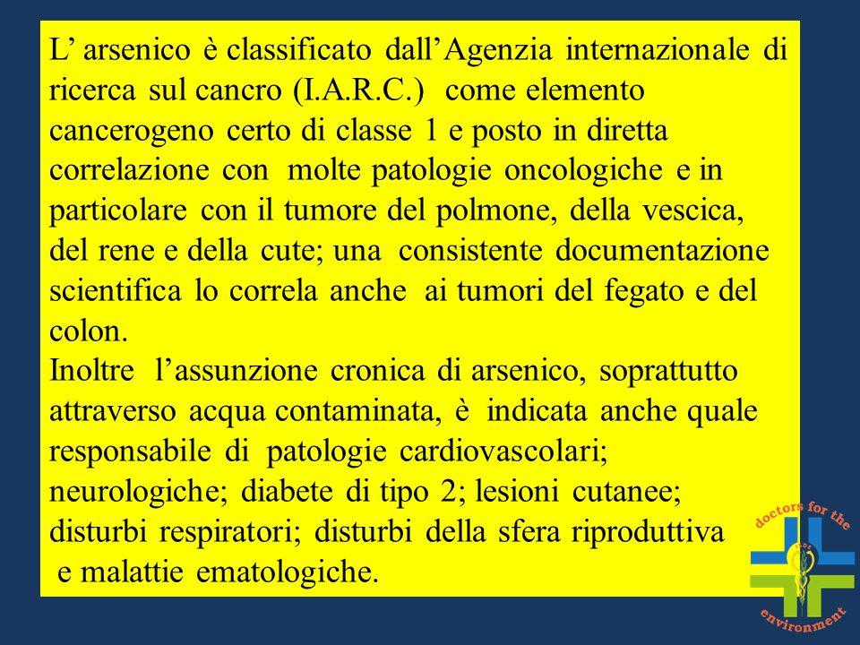 L arsenico è classificato dallAgenzia internazionale di ricerca sul cancro (I.A.R.C.) come elemento cancerogeno certo di classe 1 e posto in diretta c